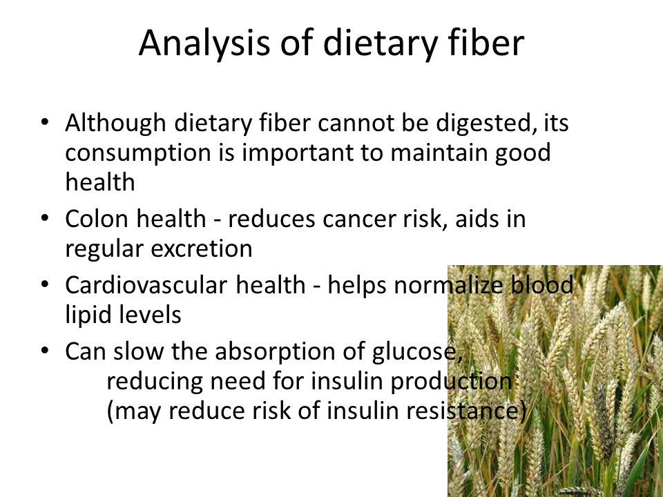 Analysis of dietary fiber Although dietary fiber cannot be digested, its consumption is important to maintain good health Colon health - reduces cancer risk, aids in regular excretion Cardiovascular health - helps normalize blood lipid levels Can slow the absorption of glucose, reducing need for insulin production (may reduce risk of insulin resistance)