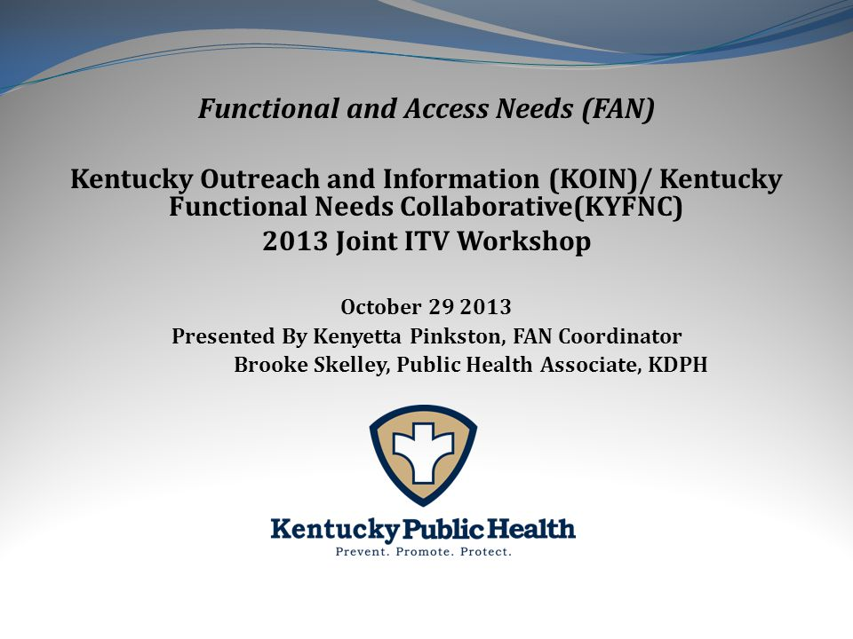 Functional and Access Needs (FAN) Kentucky Outreach and Information (KOIN)/ Kentucky Functional Needs Collaborative(KYFNC) 2013 Joint ITV Workshop October 29 2013 Presented By Kenyetta Pinkston, FAN Coordinator Brooke Skelley, Public Health Associate, KDPH