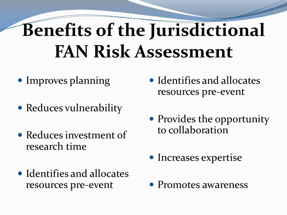 Benefits of the Jurisdictional FAN Risk Assessment Identifies and allocates resources pre-event Provides the opportunity to collaboration Increases expertise Promotes awareness Improves planning Reduces vulnerability Reduces investment of research time Identifies and allocates resources pre-event