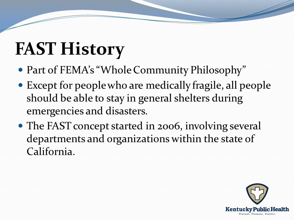 FAST History Part of FEMA's Whole Community Philosophy Except for people who are medically fragile, all people should be able to stay in general shelters during emergencies and disasters.