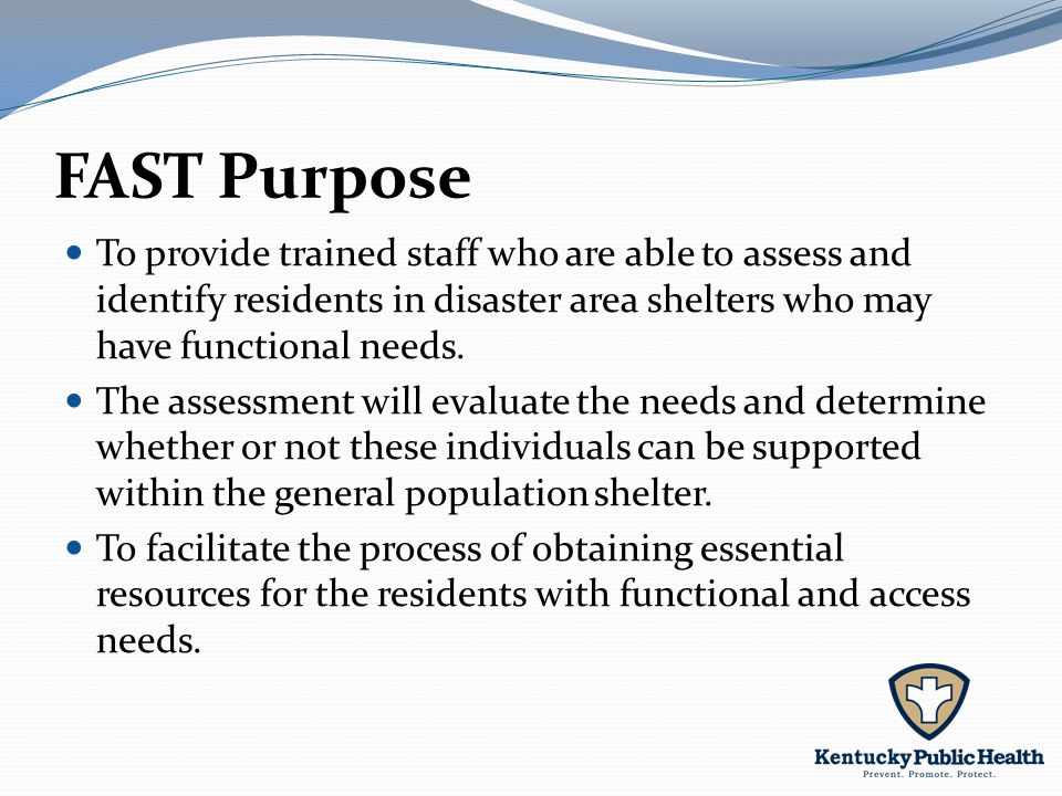 FAST Purpose To provide trained staff who are able to assess and identify residents in disaster area shelters who may have functional needs.
