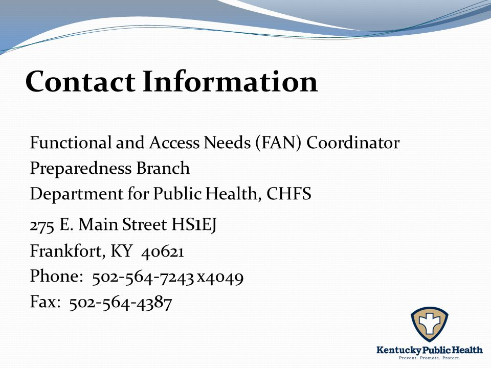 Contact Information Functional and Access Needs (FAN) Coordinator Preparedness Branch Department for Public Health, CHFS 275 E.