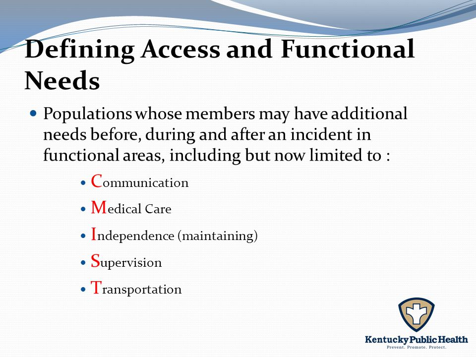 Defining Access and Functional Needs Populations whose members may have additional needs before, during and after an incident in functional areas, including but now limited to : C ommunication M edical Care I ndependence (maintaining) S upervision T ransportation