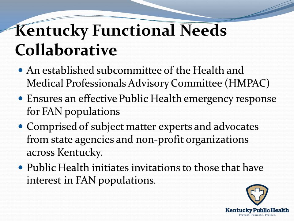 Kentucky Functional Needs Collaborative An established subcommittee of the Health and Medical Professionals Advisory Committee (HMPAC) Ensures an effective Public Health emergency response for FAN populations Comprised of subject matter experts and advocates from state agencies and non-profit organizations across Kentucky.