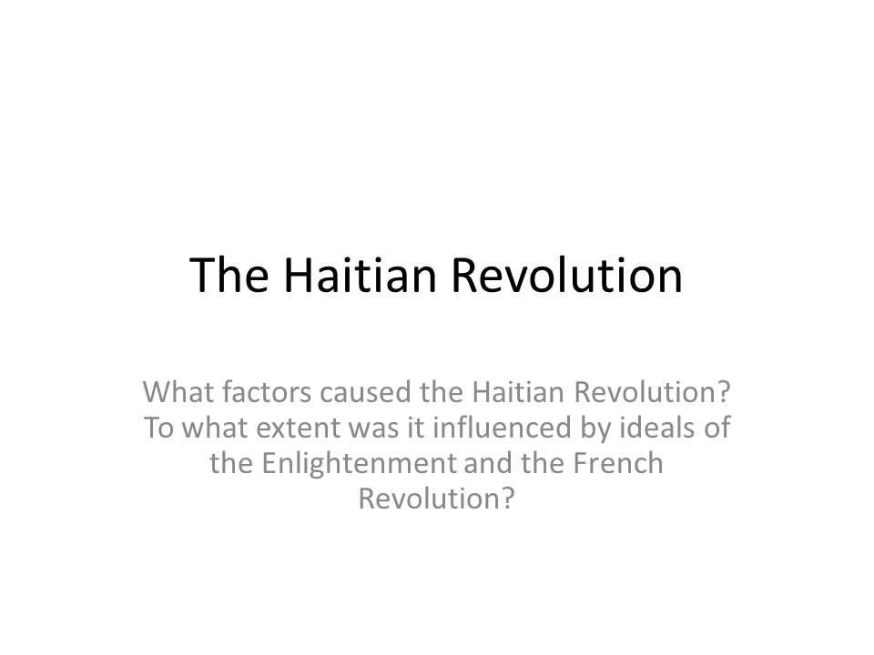 The Haitian Revolution What factors caused the Haitian Revolution.