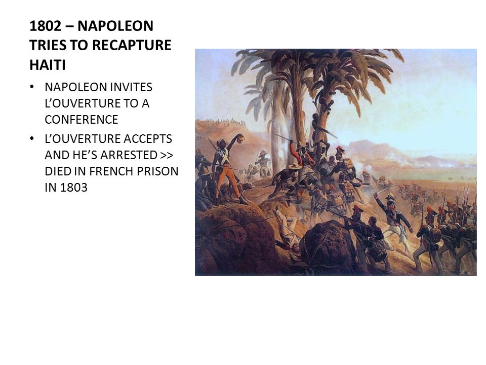 1802 – NAPOLEON TRIES TO RECAPTURE HAITI NAPOLEON INVITES L'OUVERTURE TO A CONFERENCE L'OUVERTURE ACCEPTS AND HE'S ARRESTED >> DIED IN FRENCH PRISON IN 1803