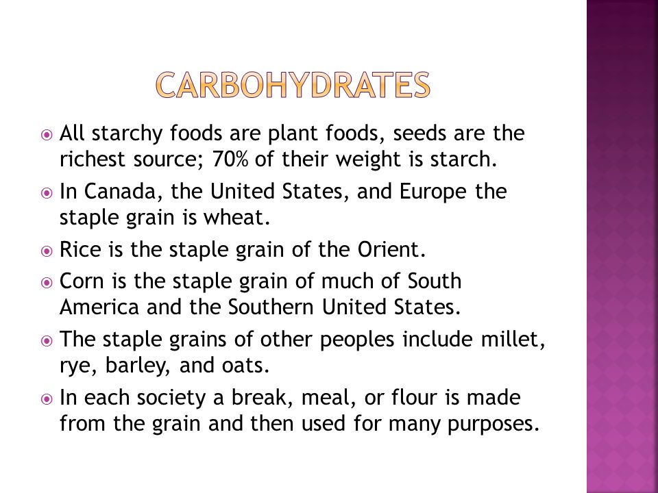  All starchy foods are plant foods, seeds are the richest source; 70% of their weight is starch.