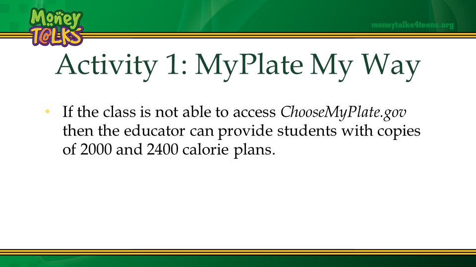 Activity 1: MyPlate My Way If the class is not able to access ChooseMyPlate.gov then the educator can provide students with copies of 2000 and 2400 calorie plans.