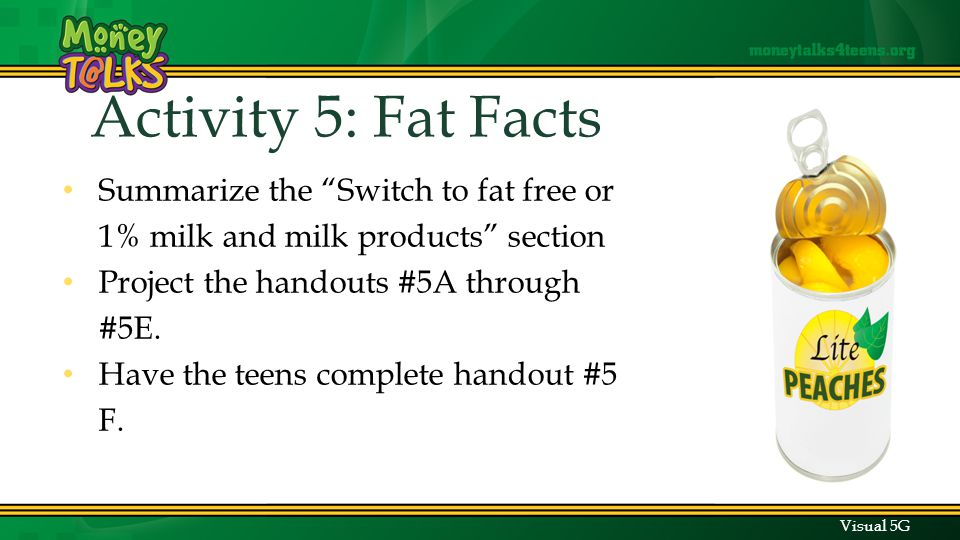 Activity Activity 5: Fat Facts Summarize the Switch to fat free or 1% milk and milk products section Project the handouts #5A through #5E.