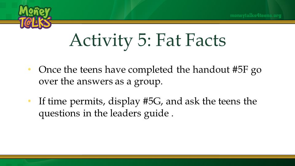 Activity Activity 5: Fat Facts Once the teens have completed the handout #5F go over the answers as a group.