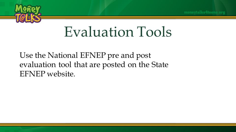 Evaluation Tools Use the National EFNEP pre and post evaluation tool that are posted on the State EFNEP website.
