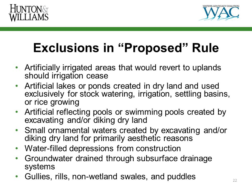 Exclusions in Proposed Rule Artificially irrigated areas that would revert to uplands should irrigation cease Artificial lakes or ponds created in dry land and used exclusively for stock watering, irrigation, settling basins, or rice growing Artificial reflecting pools or swimming pools created by excavating and/or diking dry land Small ornamental waters created by excavating and/or diking dry land for primarily aesthetic reasons Water-filled depressions from construction Groundwater drained through subsurface drainage systems Gullies, rills, non-wetland swales, and puddles 22