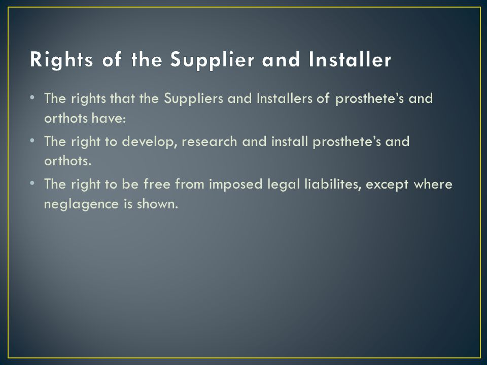 The rights that the Suppliers and Installers of prosthete's and orthots have: The right to develop, research and install prosthete's and orthots.