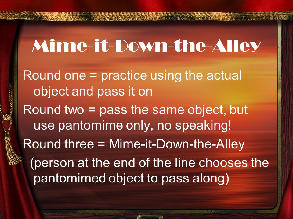Mime-it-Down-the-Alley Round one = practice using the actual object and pass it on Round two = pass the same object, but use pantomime only, no speaki