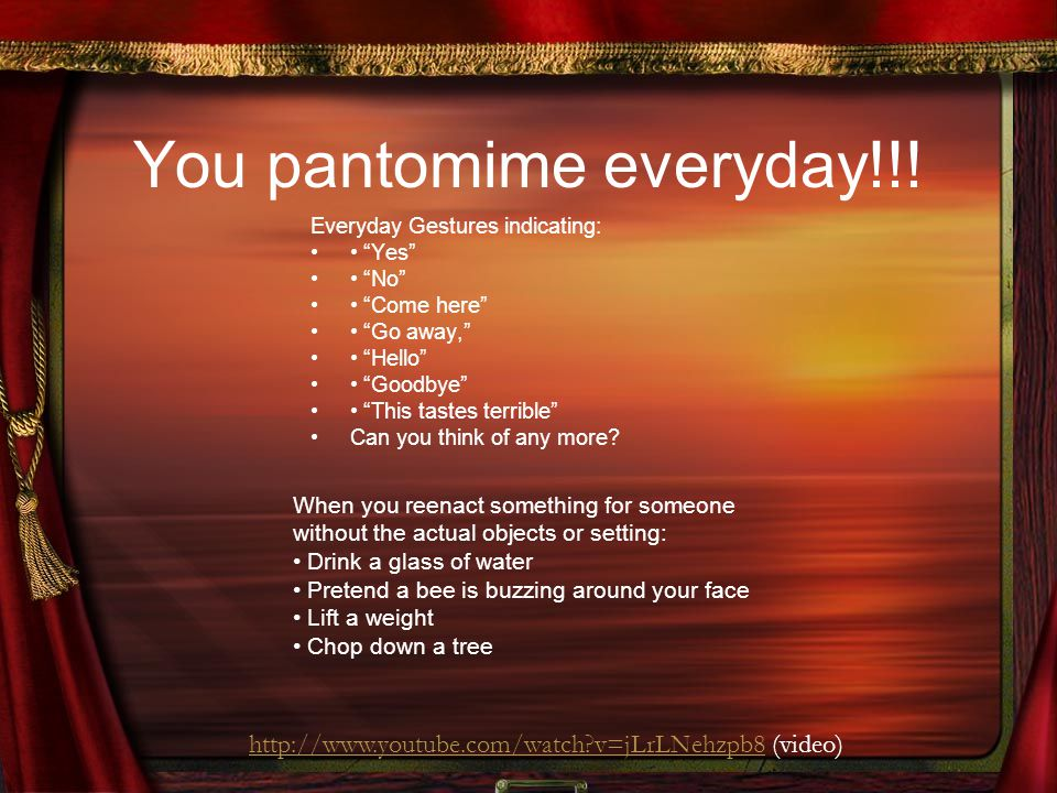 "You pantomime everyday!!! Everyday Gestures indicating: ""Yes"" ""No"" ""Come here"" ""Go away,"" ""Hello"" ""Goodbye"" ""This tastes terrible"" Can you think of an"