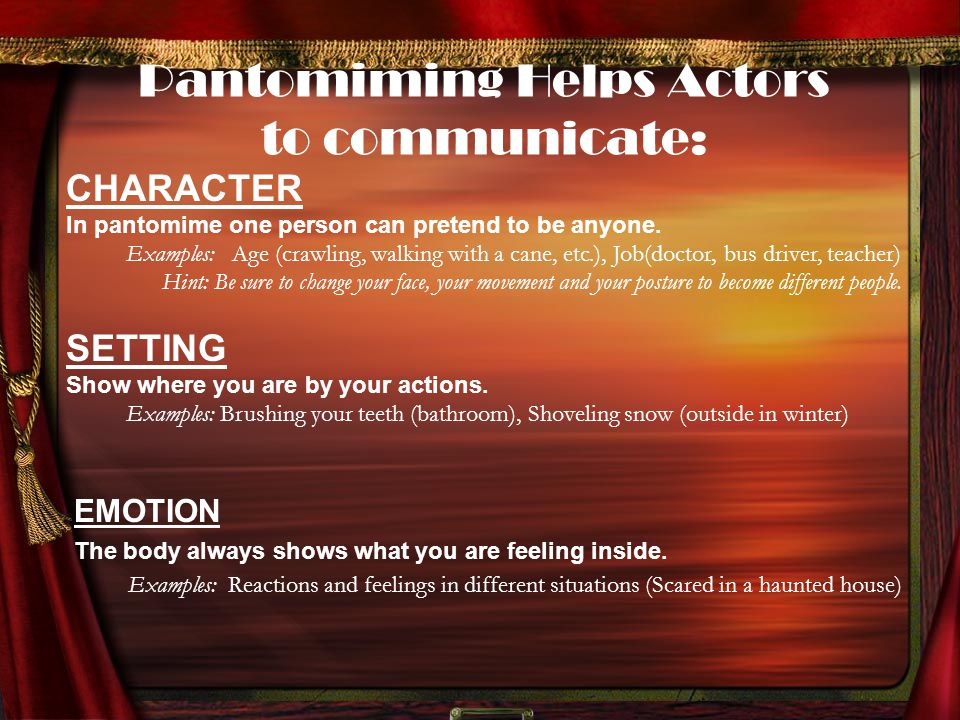 Pantomiming Helps Actors to communicate: EMOTION The body always shows what you are feeling inside. Examples: Reactions and feelings in different situ