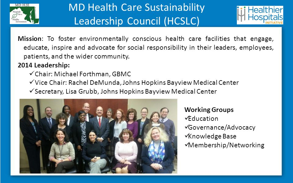 MD Health Care Sustainability Leadership Council (HCSLC) Mission: To foster environmentally conscious health care facilities that engage, educate, inspire and advocate for social responsibility in their leaders, employees, patients, and the wider community.