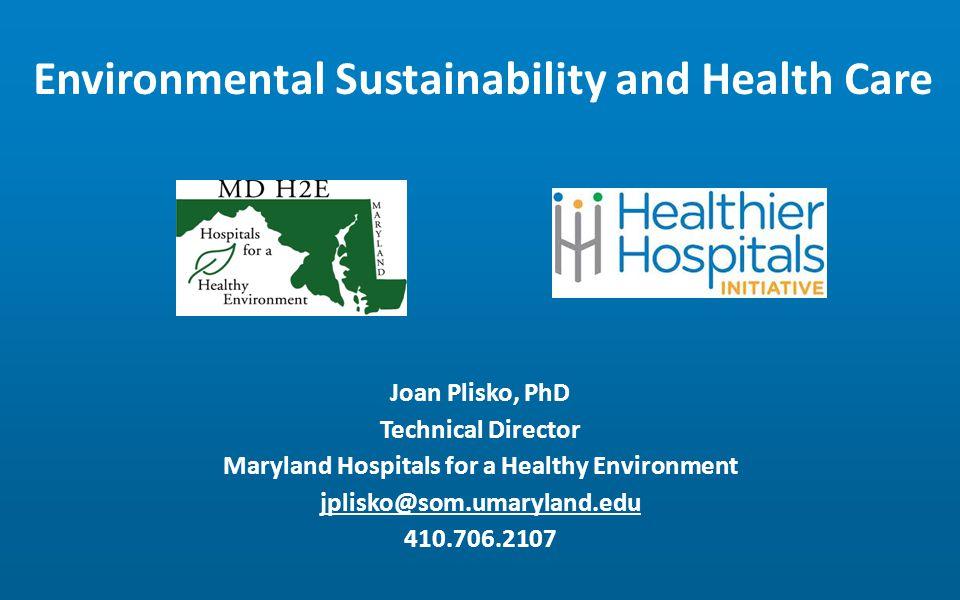 Environmental Sustainability and Health Care Joan Plisko, PhD Technical Director Maryland Hospitals for a Healthy Environment jplisko@som.umaryland.edu 410.706.2107
