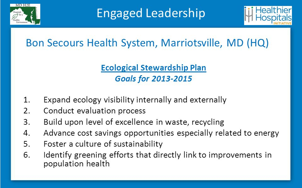 Engaged Leadership Bon Secours Health System, Marriotsville, MD (HQ) Ecological Stewardship Plan Goals for 2013-2015 1.Expand ecology visibility internally and externally 2.Conduct evaluation process 3.Build upon level of excellence in waste, recycling 4.Advance cost savings opportunities especially related to energy 5.Foster a culture of sustainability 6.Identify greening efforts that directly link to improvements in population health