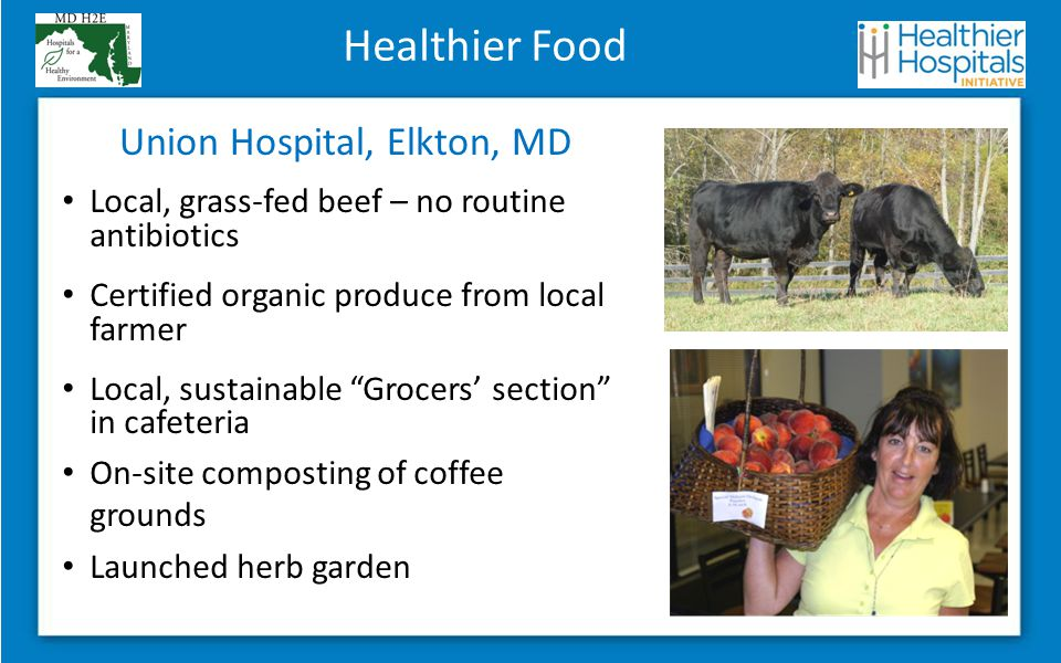 Healthier Food Local, grass-fed beef – no routine antibiotics Certified organic produce from local farmer Local, sustainable Grocers' section in cafeteria On-site composting of coffee grounds Launched herb garden Union Hospital, Elkton, MD