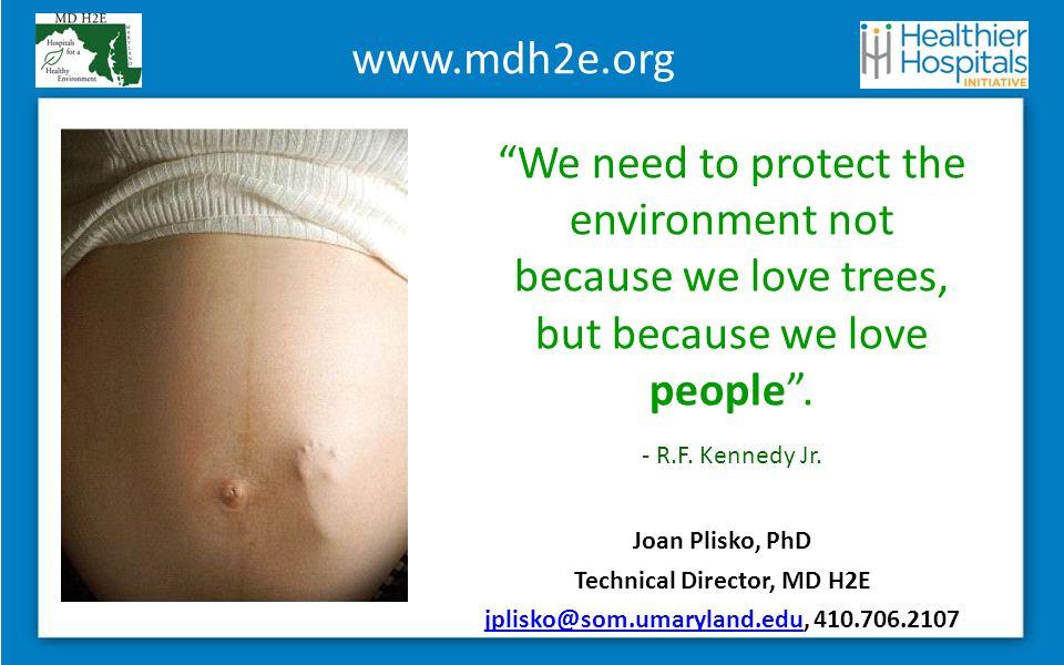 www.mdh2e.org Joan Plisko, PhD Technical Director, MD H2E jplisko@som.umaryland.edujplisko@som.umaryland.edu, 410.706.2107 We need to protect the environment not because we love trees, but because we love people .