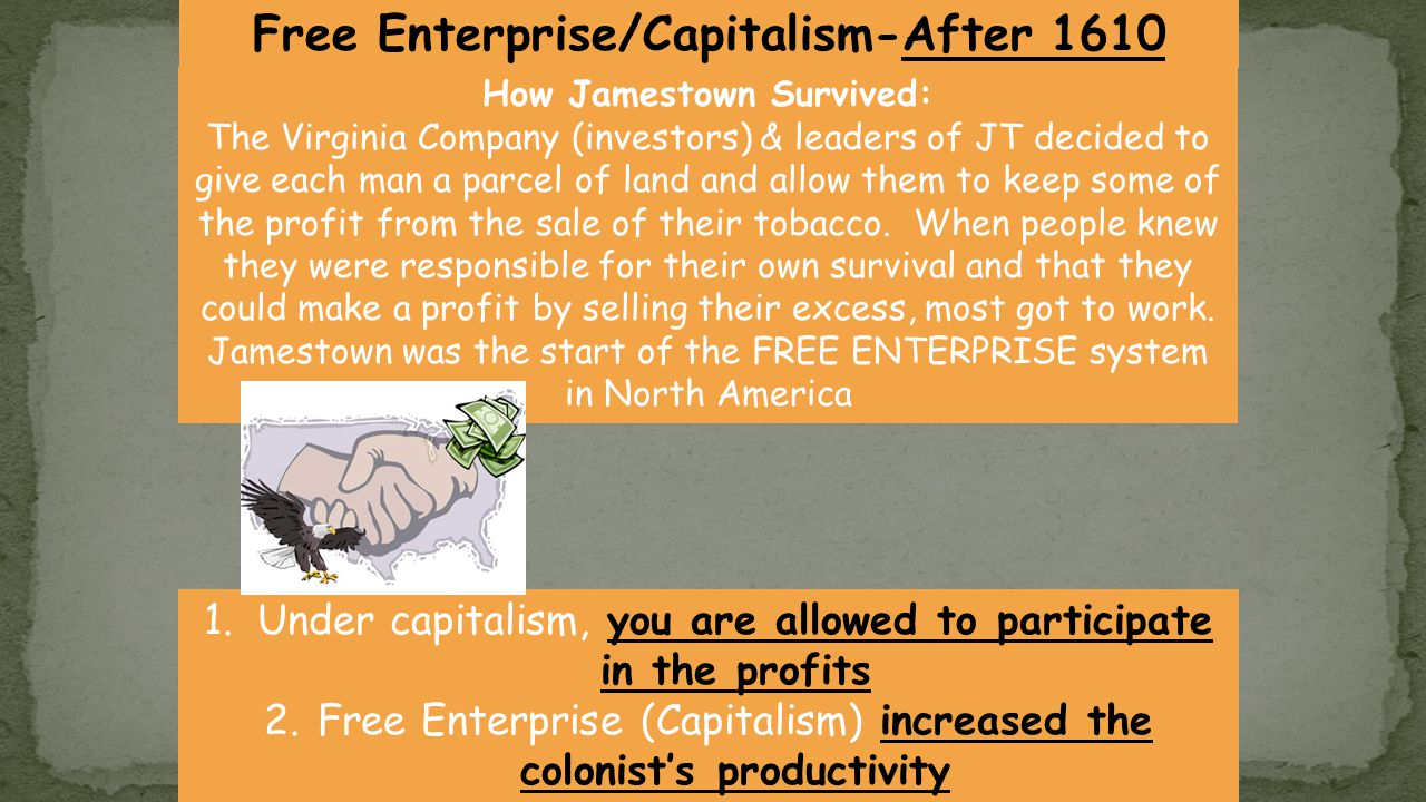 1.Under capitalism, you are allowed to participate in the profits 2.Free Enterprise (Capitalism) increased the colonist's productivity How Jamestown Survived: The Virginia Company (investors) & leaders of JT decided to give each man a parcel of land and allow them to keep some of the profit from the sale of their tobacco.