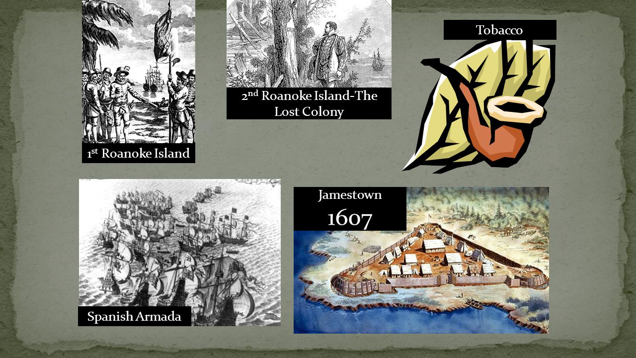 1 st Roanoke Island Spanish Armada Jamestown 1607 2 nd Roanoke Island-The Lost Colony Tobacco