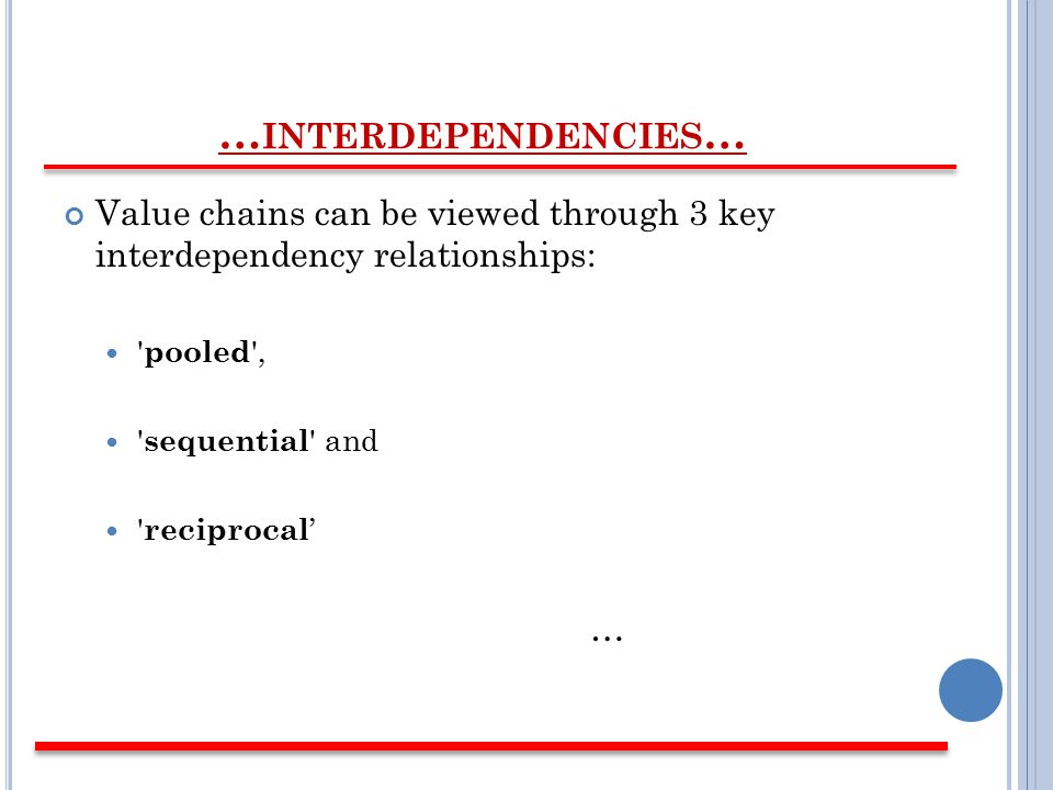 … INTERDEPENDENCIES … Value chains can be viewed through 3 key interdependency relationships: pooled , sequential and reciprocal ' …