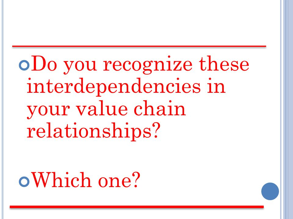 Do you recognize these interdependencies in your value chain relationships Which one