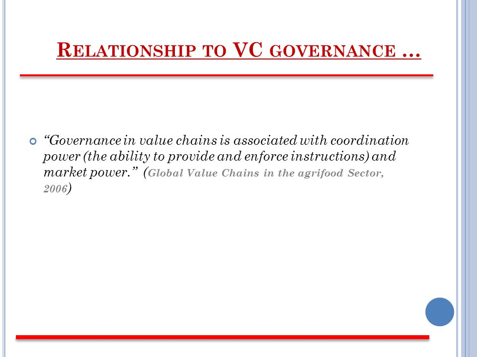 Governance in value chains is associated with coordination power (the ability to provide and enforce instructions) and market power. ( Global Value Chains in the agrifood Sector, 2006 )