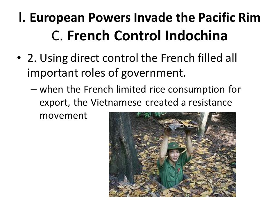 I. European Powers Invade the Pacific Rim C. French Control Indochina 2. Using direct control the French filled all important roles of government. – w