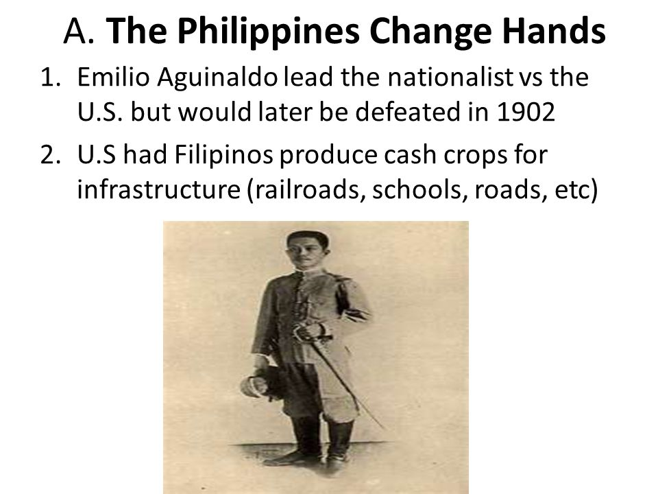 A. The Philippines Change Hands 1.Emilio Aguinaldo lead the nationalist vs the U.S. but would later be defeated in 1902 2.U.S had Filipinos produce ca