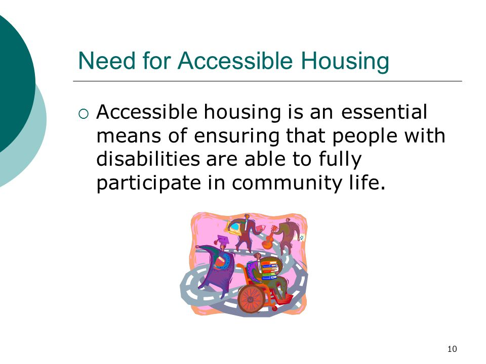 Need for Accessible Housing  Accessible housing is an essential means of ensuring that people with disabilities are able to fully participate in comm