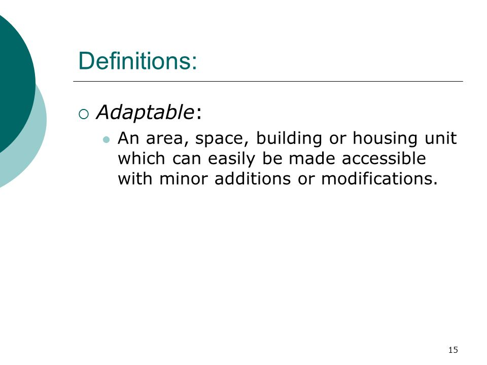 Definitions:  Adaptable: An area, space, building or housing unit which can easily be made accessible with minor additions or modifications.