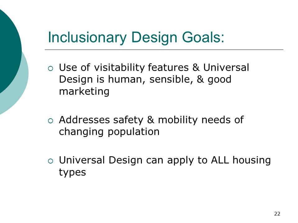 Inclusionary Design Goals:  Use of visitability features & Universal Design is human, sensible, & good marketing  Addresses safety & mobility needs