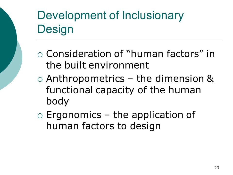Development of Inclusionary Design  Consideration of human factors in the built environment  Anthropometrics – the dimension & functional capacity of the human body  Ergonomics – the application of human factors to design 23