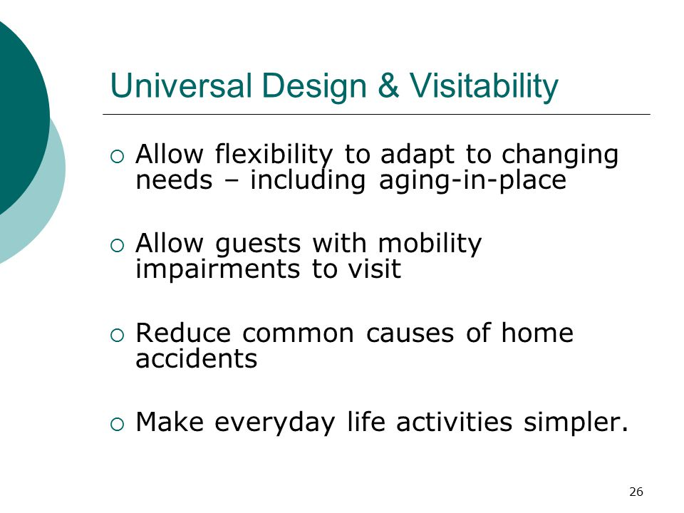 Universal Design & Visitability  Allow flexibility to adapt to changing needs – including aging-in-place  Allow guests with mobility impairments to visit  Reduce common causes of home accidents  Make everyday life activities simpler.