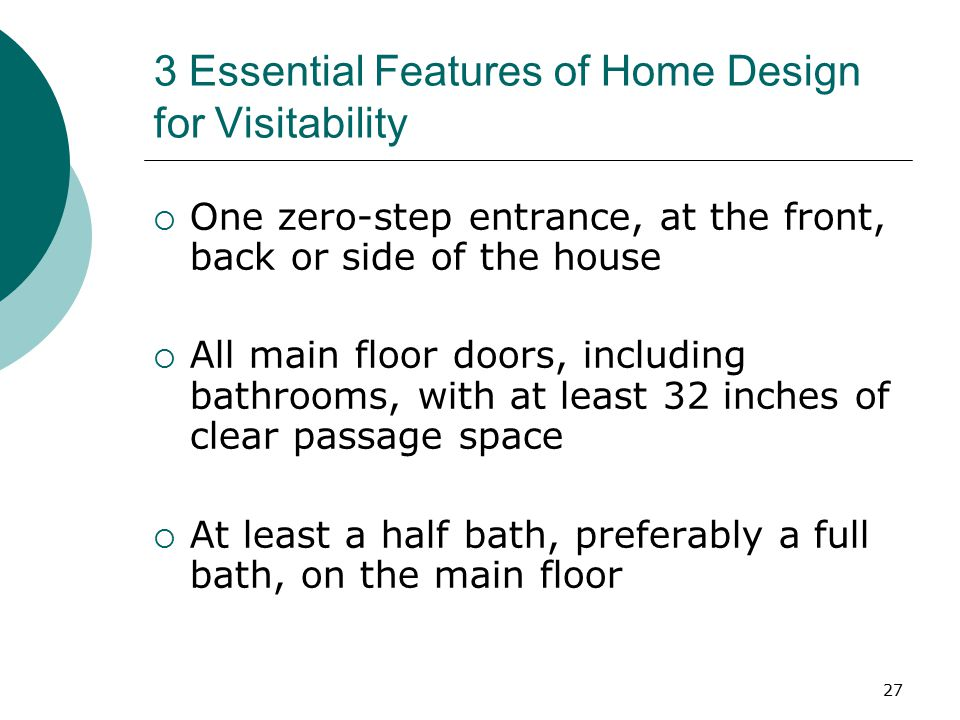3 Essential Features of Home Design for Visitability  One zero-step entrance, at the front, back or side of the house  All main floor doors, including bathrooms, with at least 32 inches of clear passage space  At least a half bath, preferably a full bath, on the main floor 27