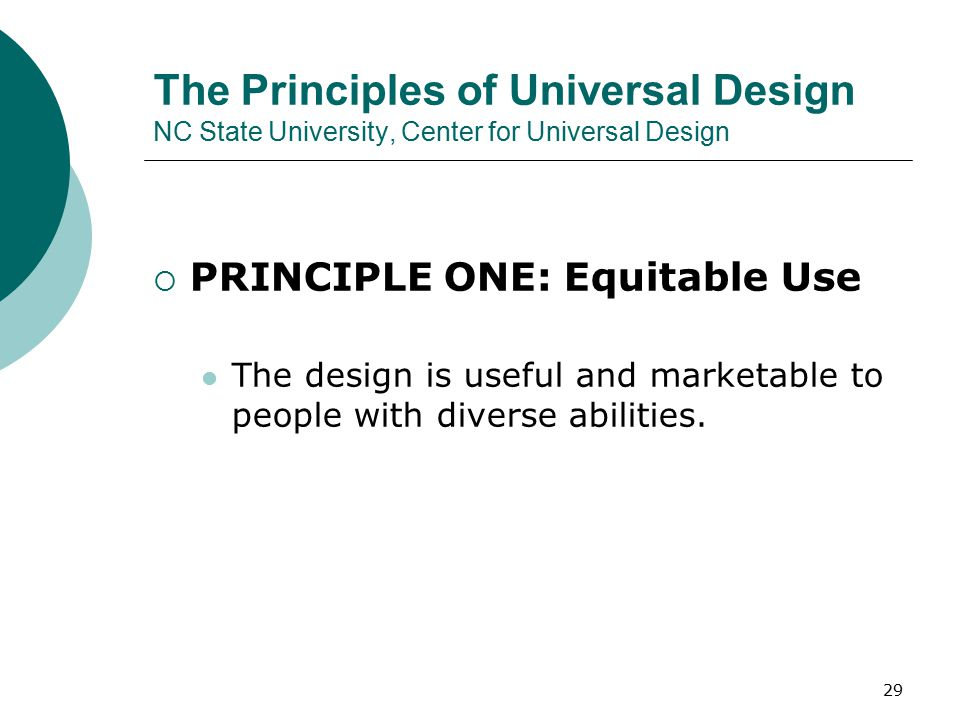 The Principles of Universal Design NC State University, Center for Universal Design  PRINCIPLE ONE: Equitable Use The design is useful and marketable to people with diverse abilities.