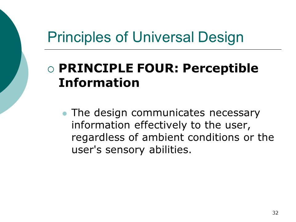 Principles of Universal Design  PRINCIPLE FOUR: Perceptible Information The design communicates necessary information effectively to the user, regard