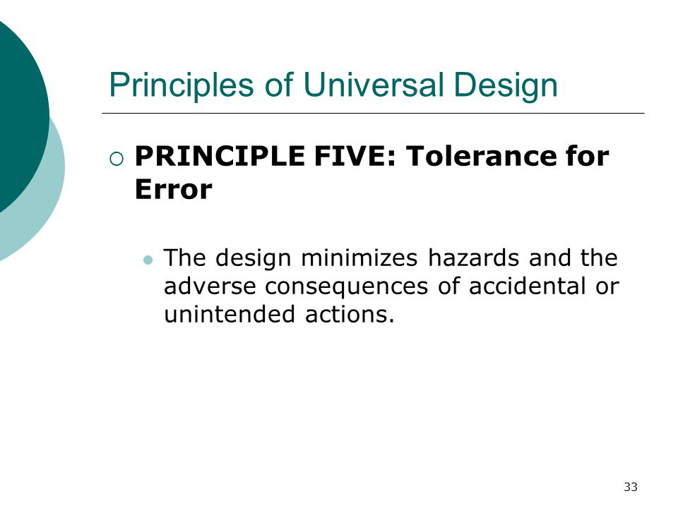 Principles of Universal Design  PRINCIPLE FIVE: Tolerance for Error The design minimizes hazards and the adverse consequences of accidental or unintended actions.