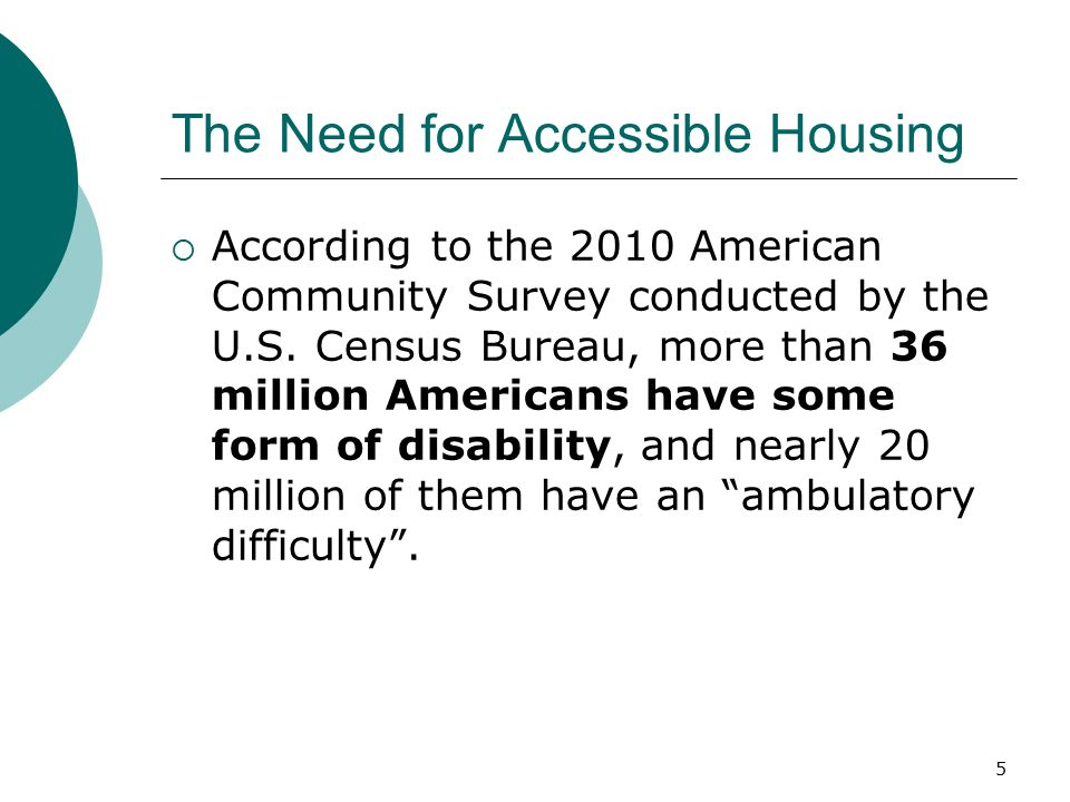 The Need for Accessible Housing  According to the 2010 American Community Survey conducted by the U.S. Census Bureau, more than 36 million Americans