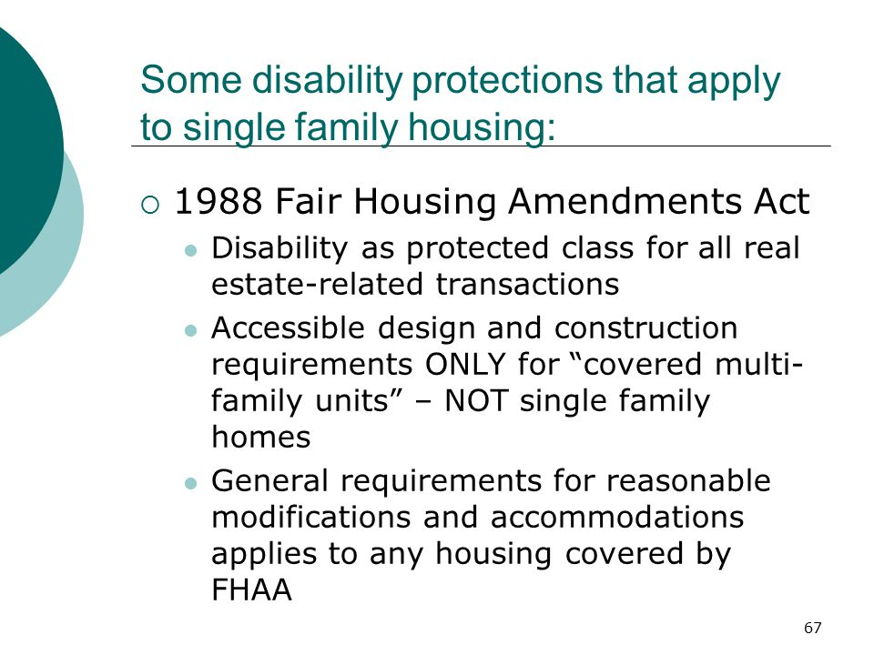 Some disability protections that apply to single family housing:  1988 Fair Housing Amendments Act Disability as protected class for all real estate-