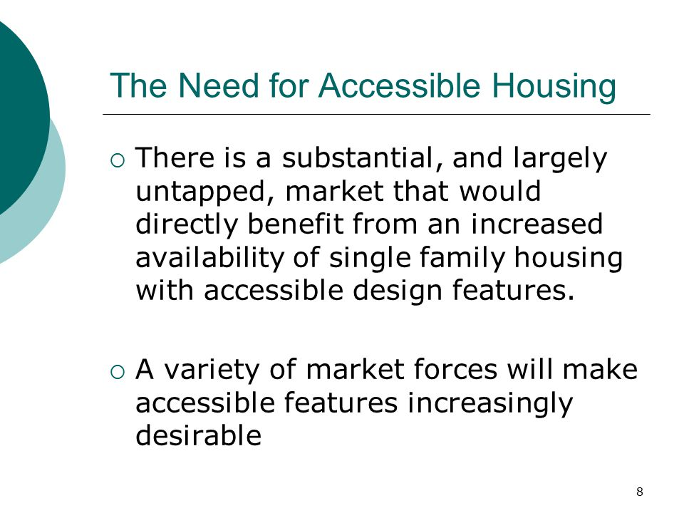 The Need for Accessible Housing  There is a substantial, and largely untapped, market that would directly benefit from an increased availability of s