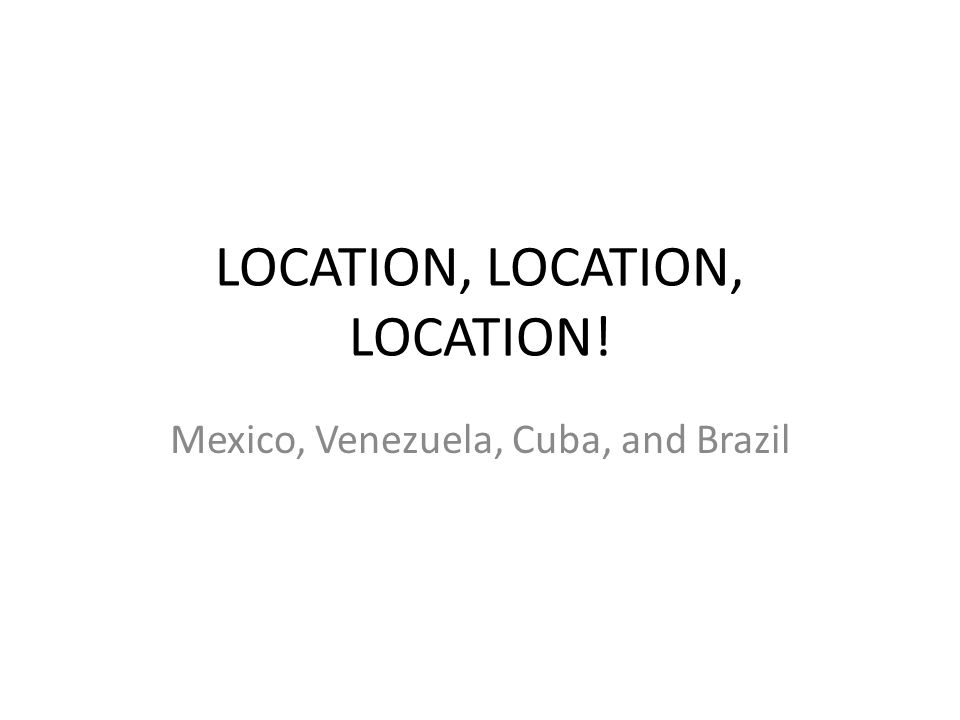LOCATION, LOCATION, LOCATION! Mexico, Venezuela, Cuba, and Brazil