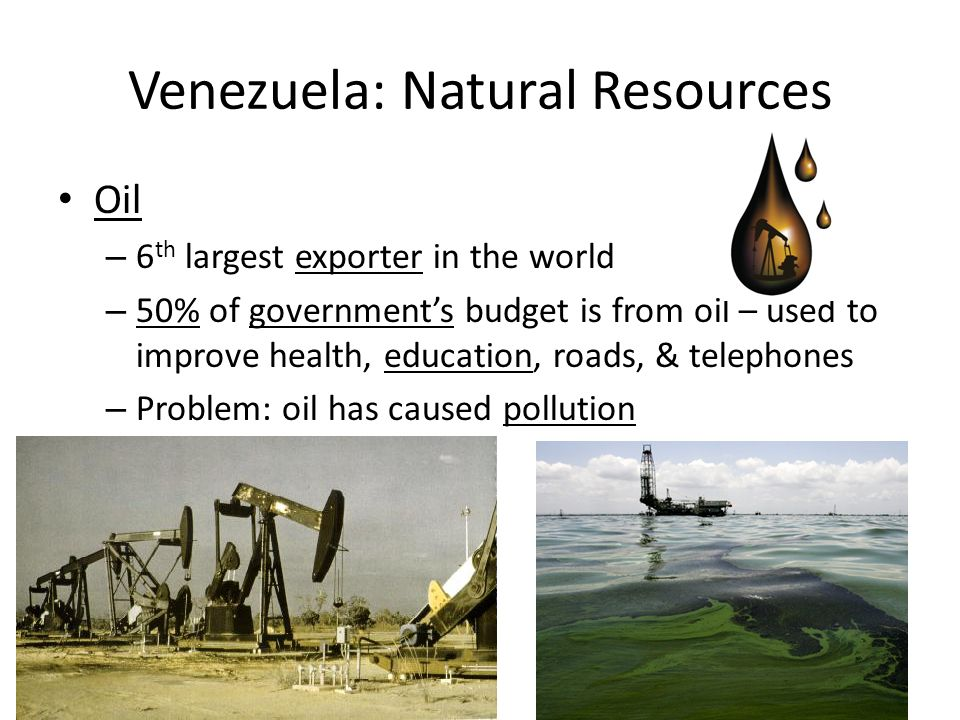 Venezuela: Natural Resources Oil – 6 th largest exporter in the world – 50% of government's budget is from oil – used to improve health, education, roads, & telephones – Problem: oil has caused pollution