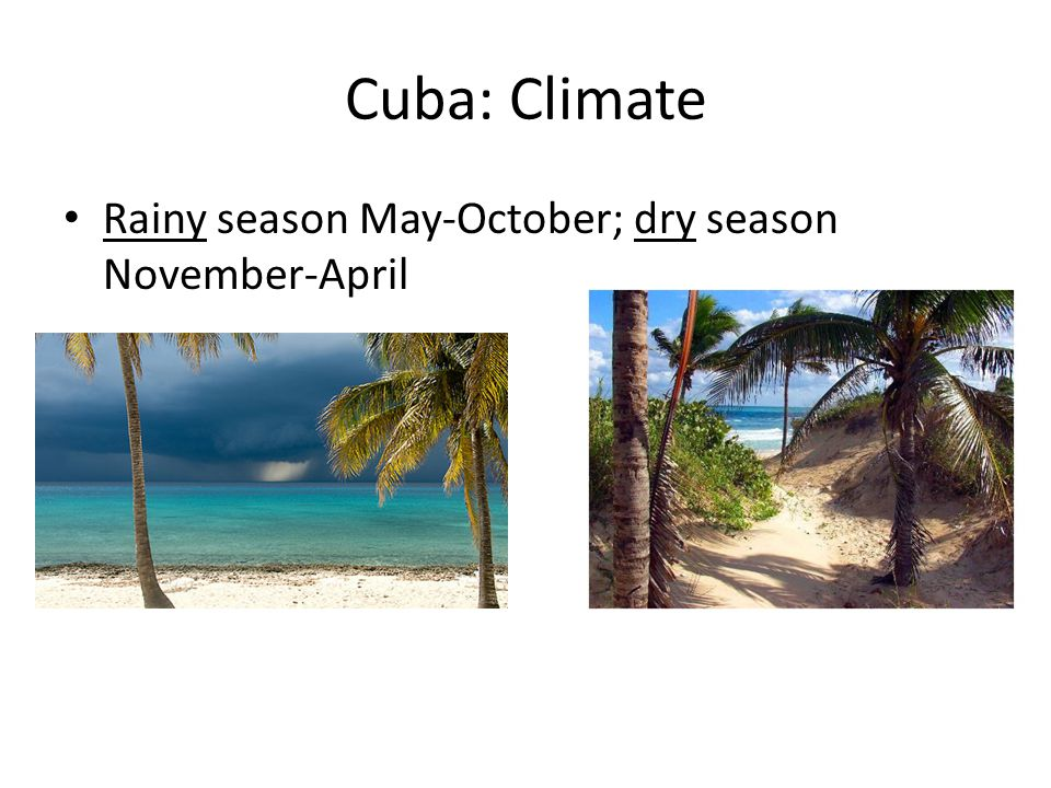 Cuba: Climate Rainy season May-October; dry season November-April