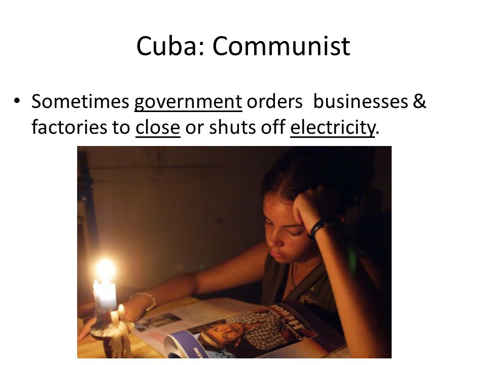 Cuba: Communist Sometimes government orders businesses & factories to close or shuts off electricity.