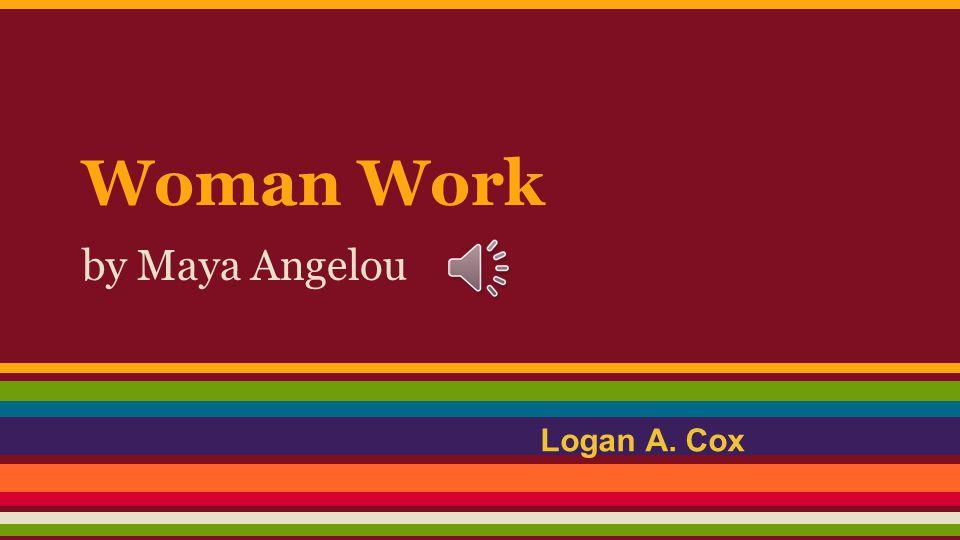 Woman Work by Maya Angelou Logan A. Cox