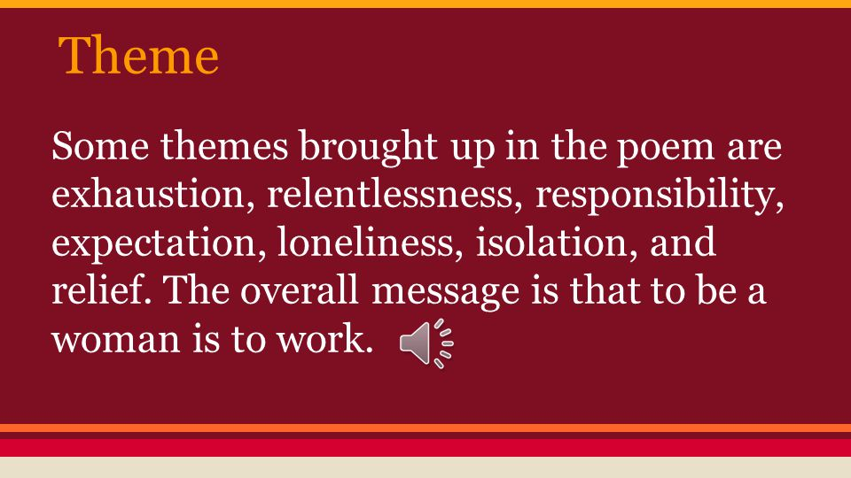 Theme Some themes brought up in the poem are exhaustion, relentlessness, responsibility, expectation, loneliness, isolation, and relief.